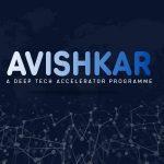 AVISHKAR – Deep Tech Accelerator – accepting applications for their 3rd batch