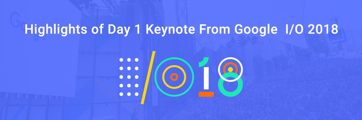 Highlights of Google I/O 2018 Keynote