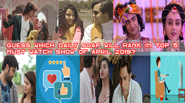 Guess Which Daily Soap Will Rank In Top 5 Must Watch Show Of April 2019