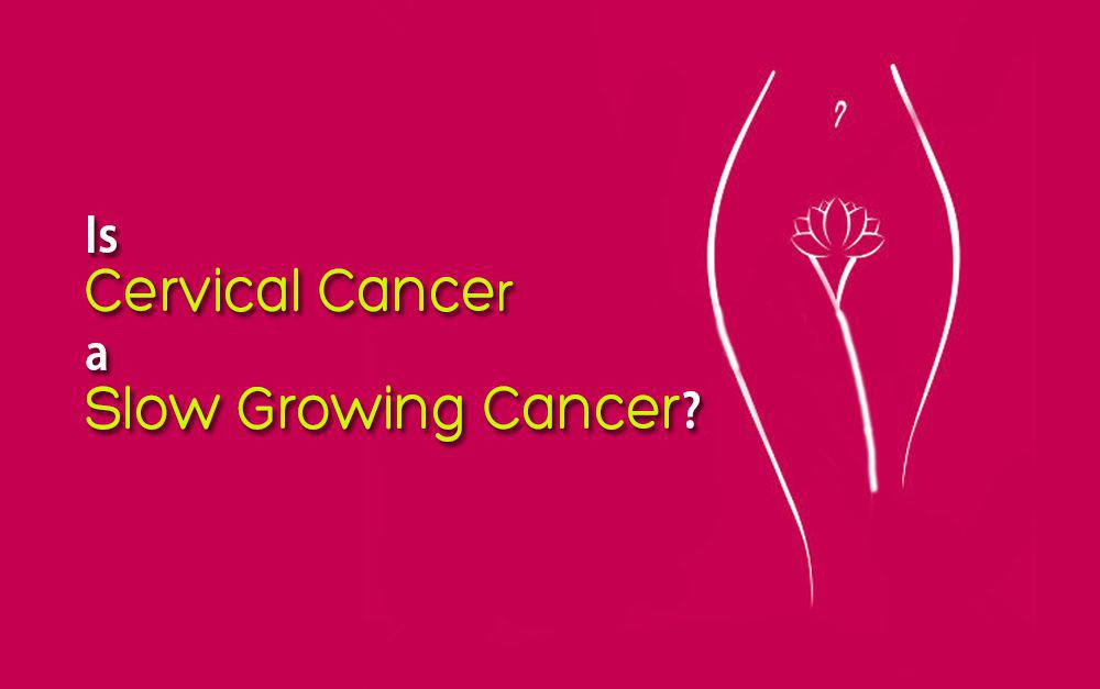 Cervical Cancer-Slow Growing Cancer
