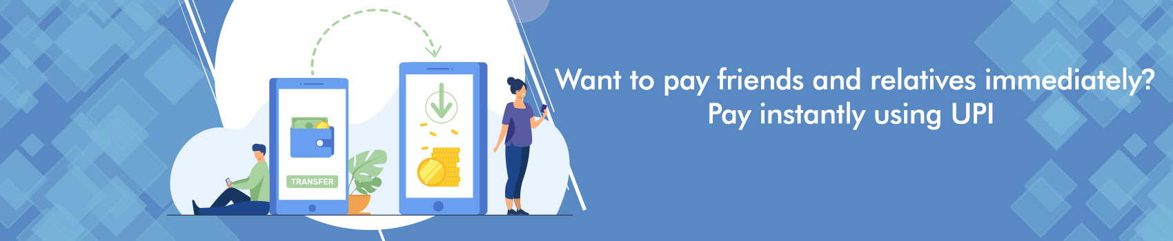 Want to pay friends and relatives immediately? Pay instantly using UPI