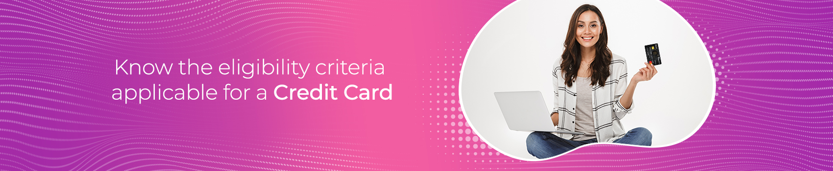 Know the eligibility criteria applicable for a Credit Card