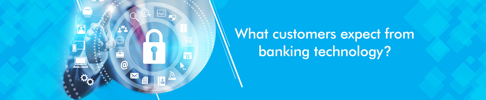What customers expect from banking technology ?