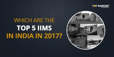 Which are the Top 5 IIMs in India in 2017? 5 Best IIMs ranked