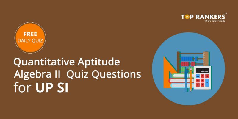 Quantitative Aptitude Algebra II Quiz Questions for UP SI
