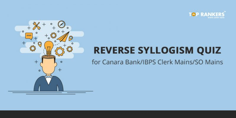 Reverse Syllogism quiz for Canara Bank/IBPS Clerk Mains/SO Mains