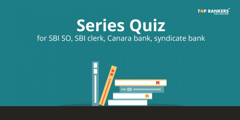 Series Quiz Questions for SBI SO, SBI clerk, Canara bank, Syndicate bank